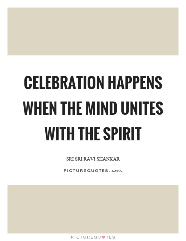 Celebration happens when the mind unites with the spirit Picture Quote #1