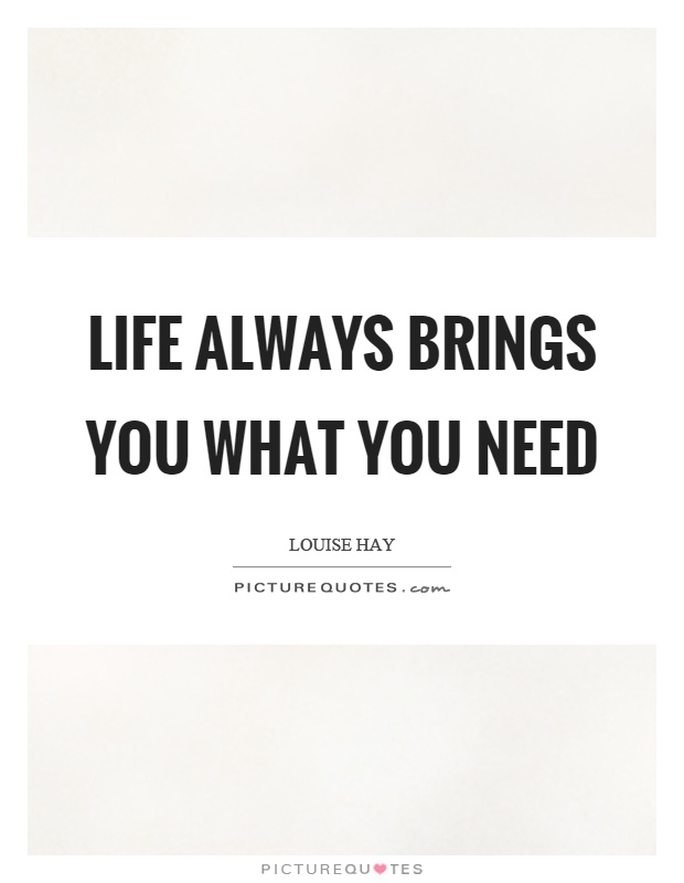 Life always brings you what you need Picture Quote #1