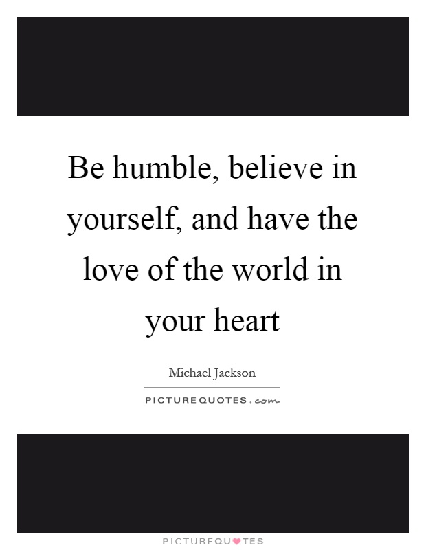 Be humble, believe in yourself, and have the love of the world in your heart Picture Quote #1