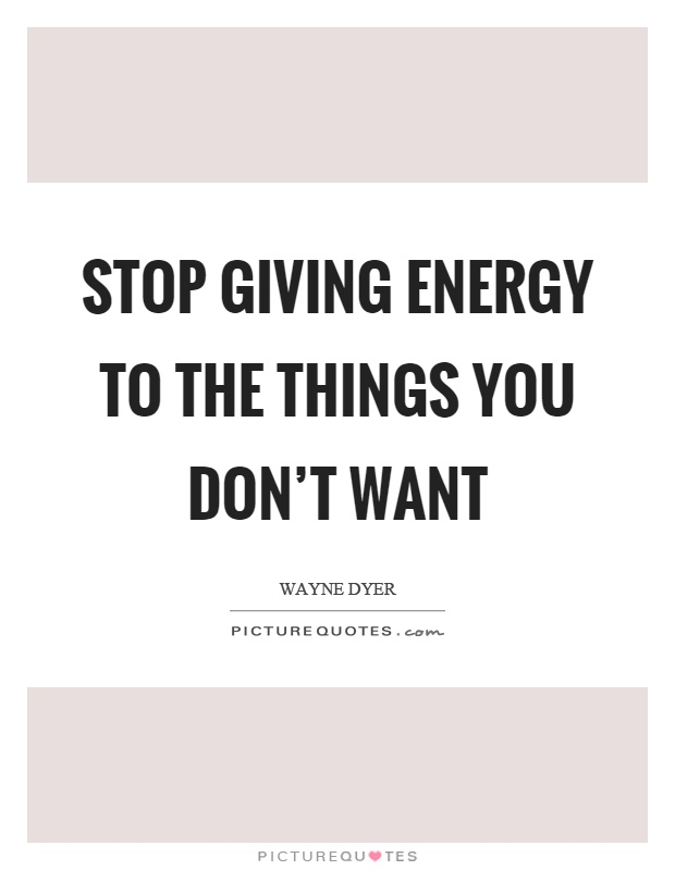 Stop giving energy to the things you don't want Picture Quote #1