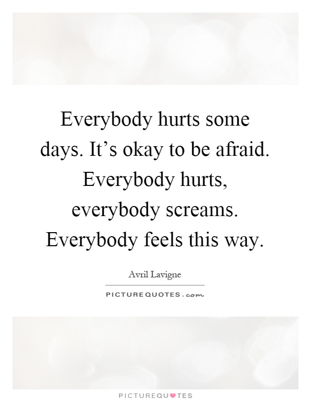 Everybody hurts some days. It's okay to be afraid. Everybody hurts, everybody screams. Everybody feels this way Picture Quote #1
