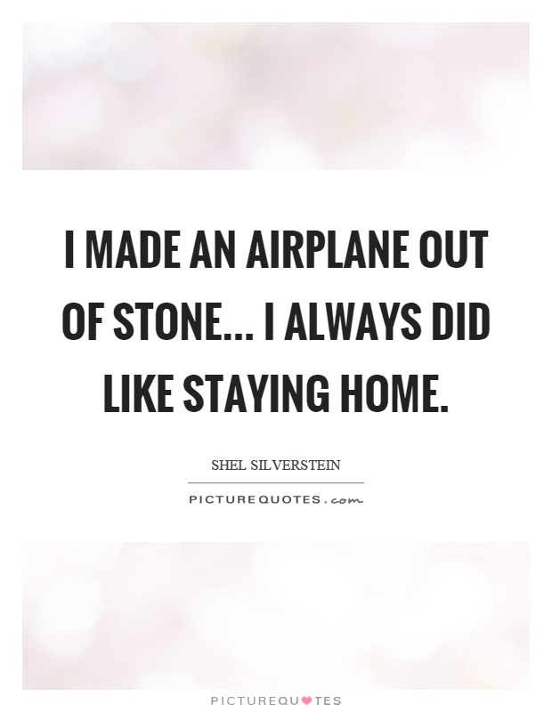 I made an airplane out of stone... I always did like staying home Picture Quote #1