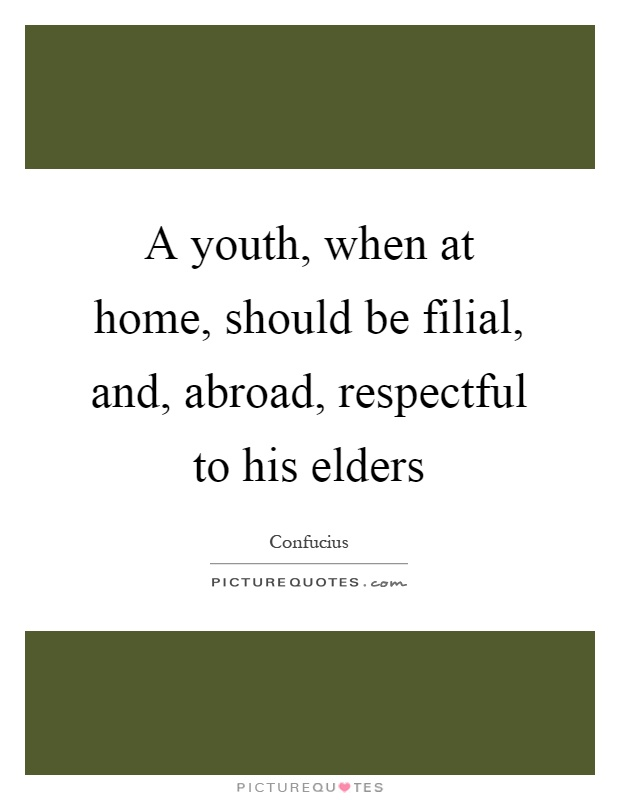 A youth, when at home, should be filial, and, abroad, respectful to his elders Picture Quote #1