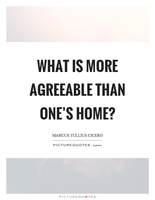What is more agreeable than one's home? Picture Quote #1