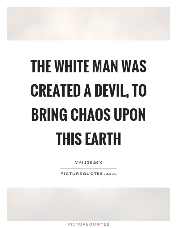The white man was created a devil, to bring chaos upon this earth Picture Quote #1