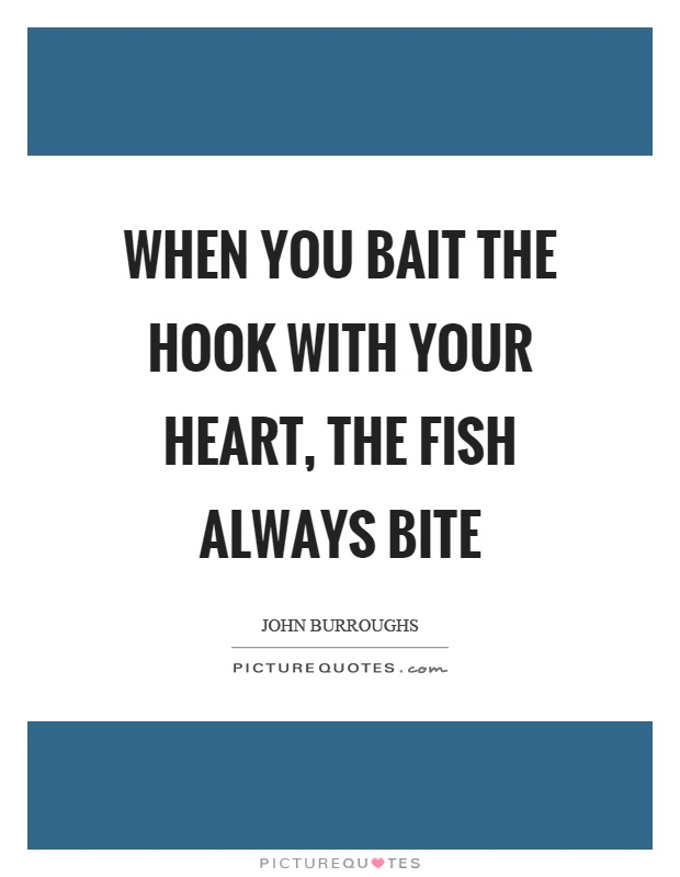 When you bait the hook with your heart, the fish always bite Picture Quote #1