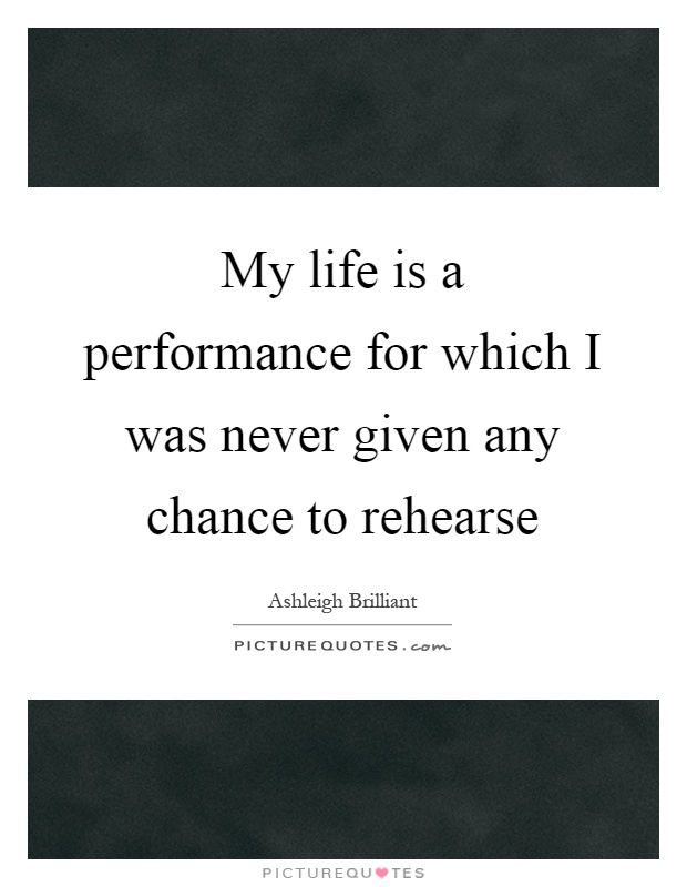 My life is a performance for which I was never given any chance to rehearse Picture Quote #1