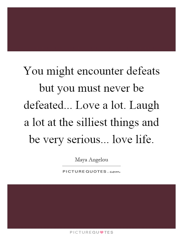 You might encounter defeats but you must never be defeated... Love a lot. Laugh a lot at the silliest things and be very serious... love life Picture Quote #1