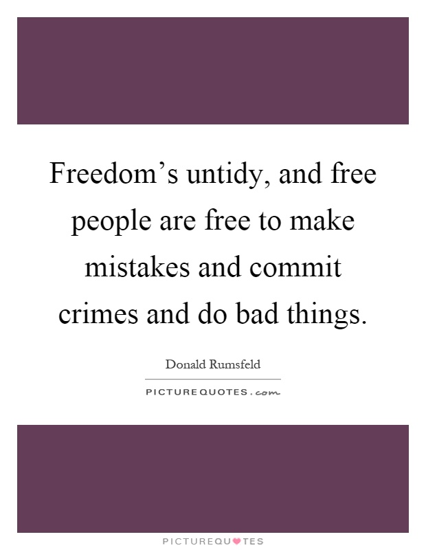 Freedom's untidy, and free people are free to make mistakes and commit crimes and do bad things Picture Quote #1