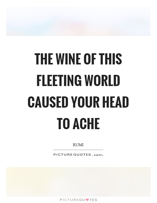 The wine of this fleeting world caused your head to ache Picture Quote #1