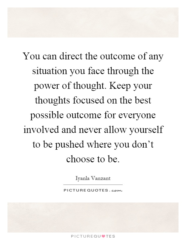You can direct the outcome of any situation you face through the power of thought. Keep your thoughts focused on the best possible outcome for everyone involved and never allow yourself to be pushed where you don't choose to be Picture Quote #1