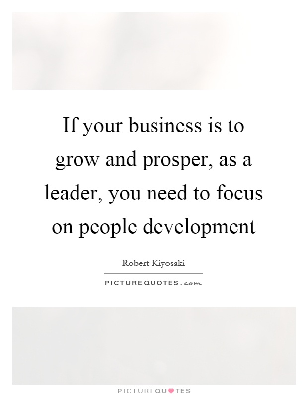 If your business is to grow and prosper, as a leader, you need to focus on people development Picture Quote #1