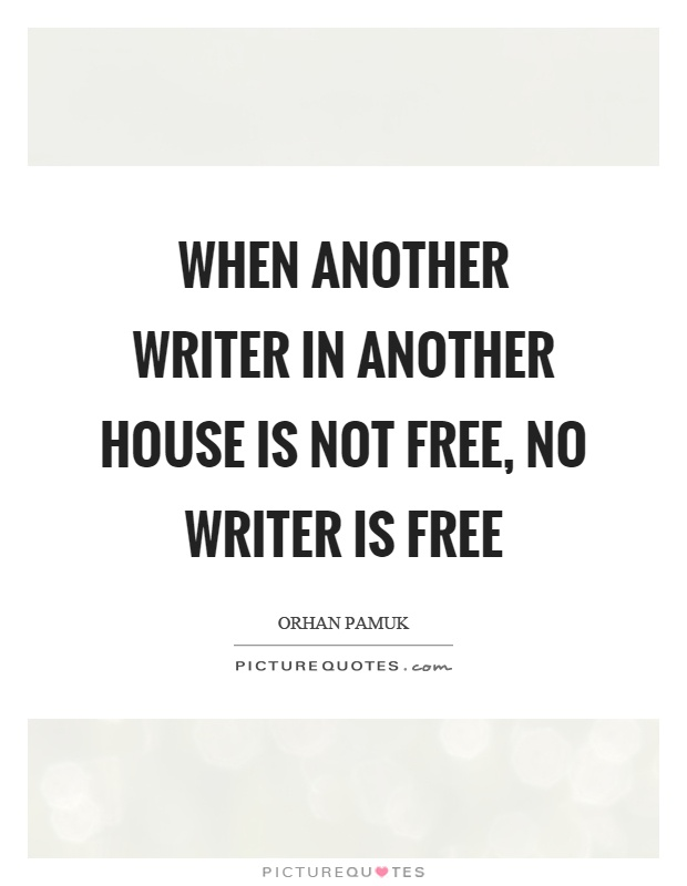 When another writer in another house is not free, no writer is free Picture Quote #1