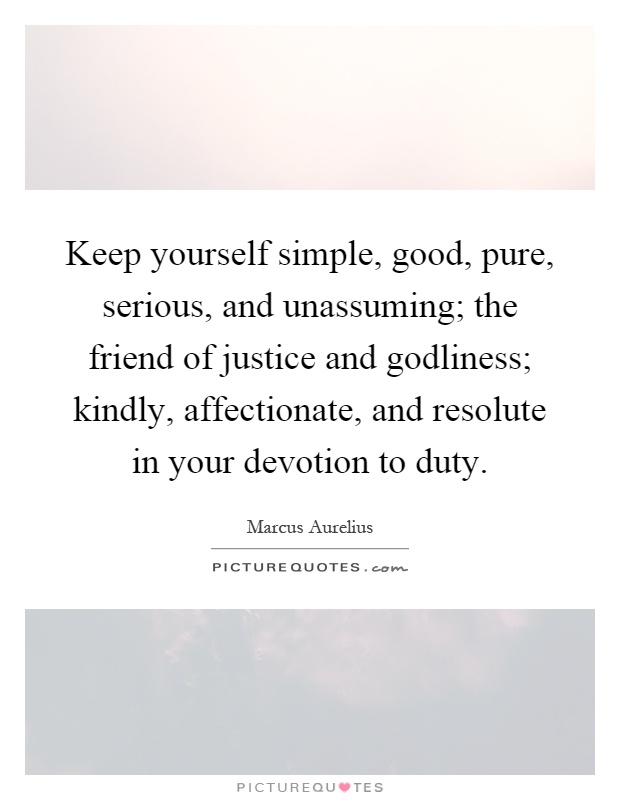 Keep yourself simple, good, pure, serious, and unassuming; the friend of justice and godliness; kindly, affectionate, and resolute in your devotion to duty Picture Quote #1