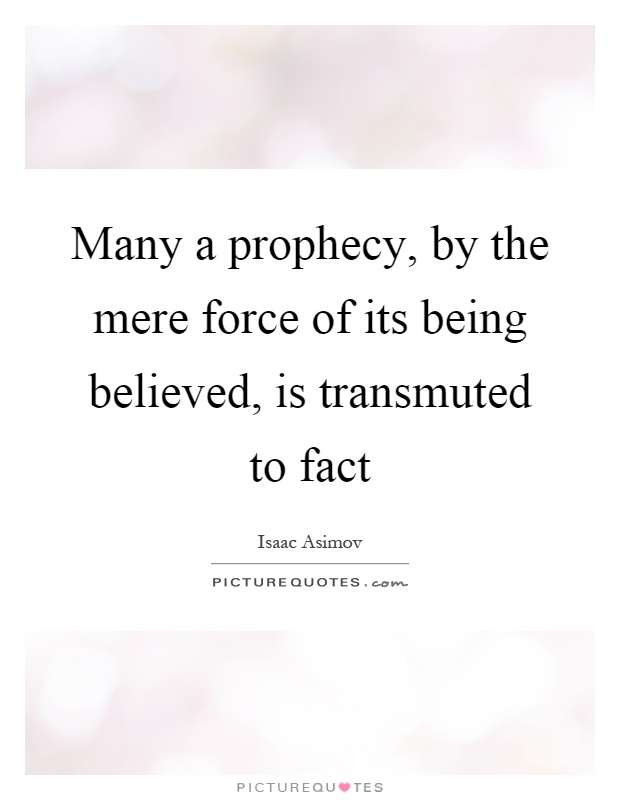 Many a prophecy, by the mere force of its being believed, is transmuted to fact Picture Quote #1