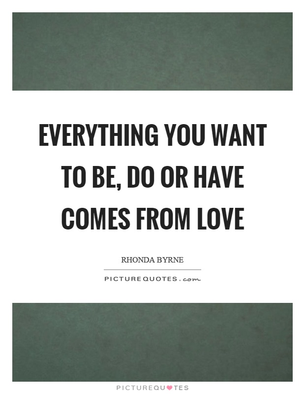 Everything you want to be, do or have comes from love Picture Quote #1