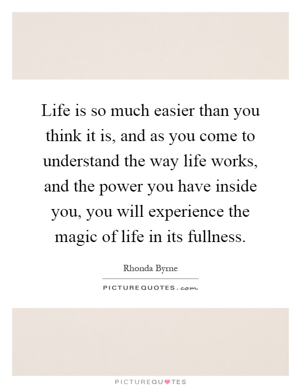 Life is so much easier than you think it is, and as you come to understand the way life works, and the power you have inside you, you will experience the magic of life in its fullness Picture Quote #1