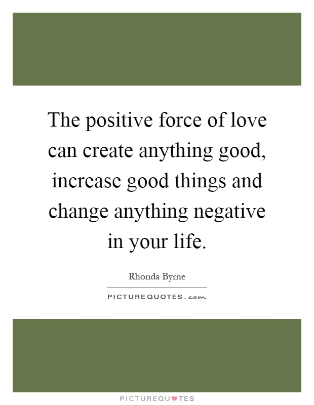 The positive force of love can create anything good, increase good things and change anything negative in your life Picture Quote #1
