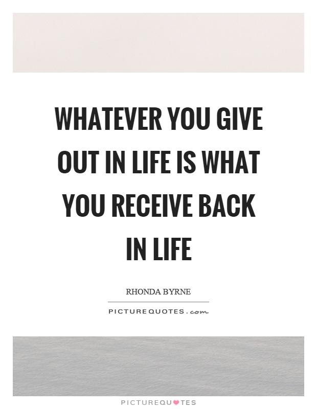Whatever you give out in life is what you receive back in life Picture Quote #1