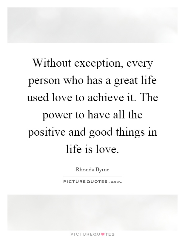 Without exception, every person who has a great life used love to achieve it. The power to have all the positive and good things in life is love Picture Quote #1