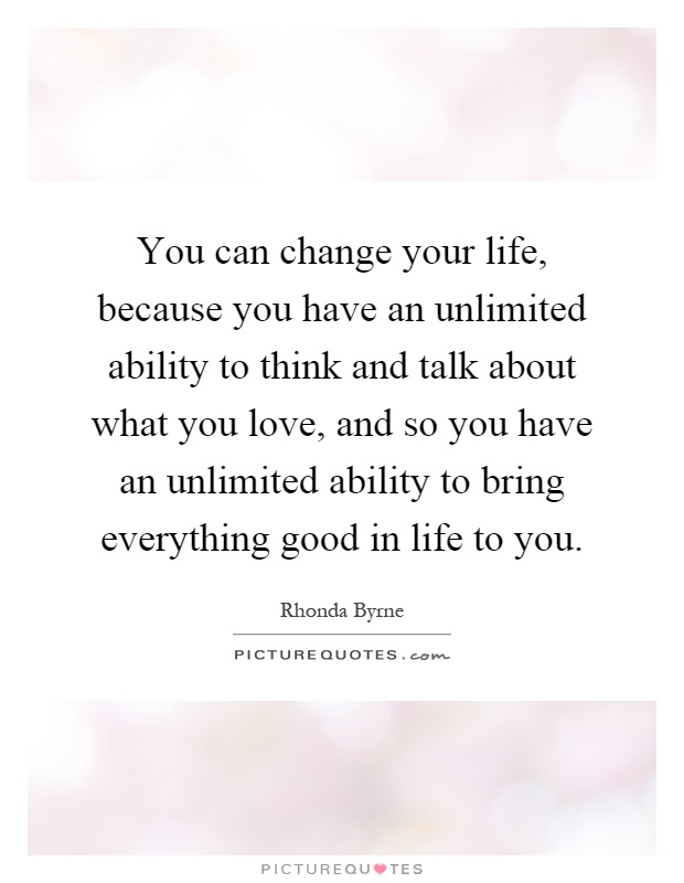 You can change your life, because you have an unlimited ability to think and talk about what you love, and so you have an unlimited ability to bring everything good in life to you Picture Quote #1