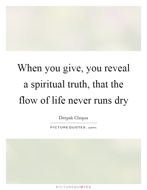 When you give, you reveal a spiritual truth, that the flow of life never runs dry Picture Quote #1