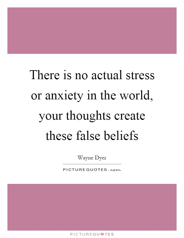 There is no actual stress or anxiety in the world, your thoughts create these false beliefs Picture Quote #1