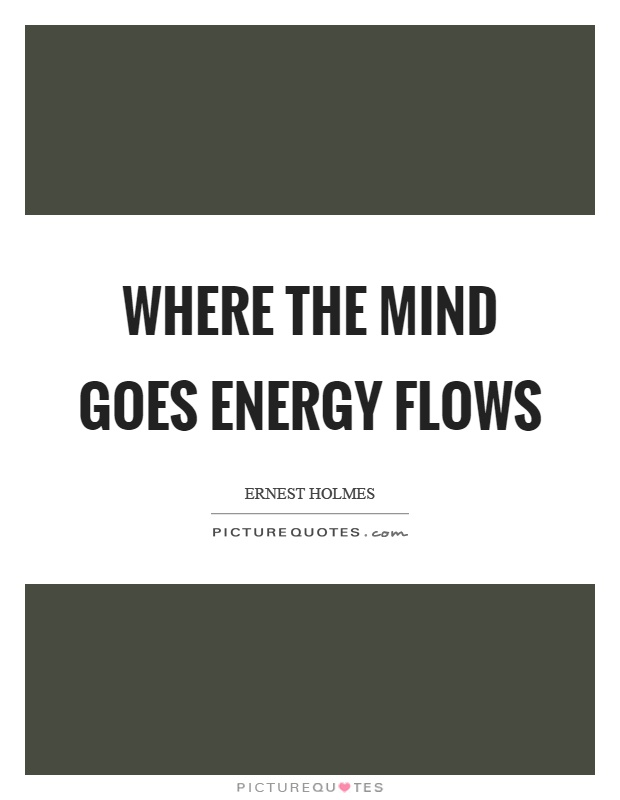 Where the mind goes energy flows Picture Quote #1