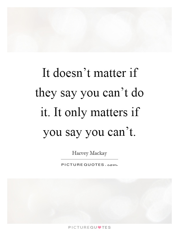 It doesn't matter if they say you can't do it. It only matters if you say you can't Picture Quote #1