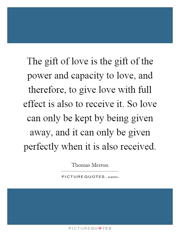 The gift of love is the gift of the power and capacity to love, and therefore, to give love with full effect is also to receive it. So love can only be kept by being given away, and it can only be given perfectly when it is also received Picture Quote #1
