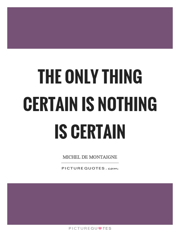 The only thing certain is nothing is certain Picture Quote #1