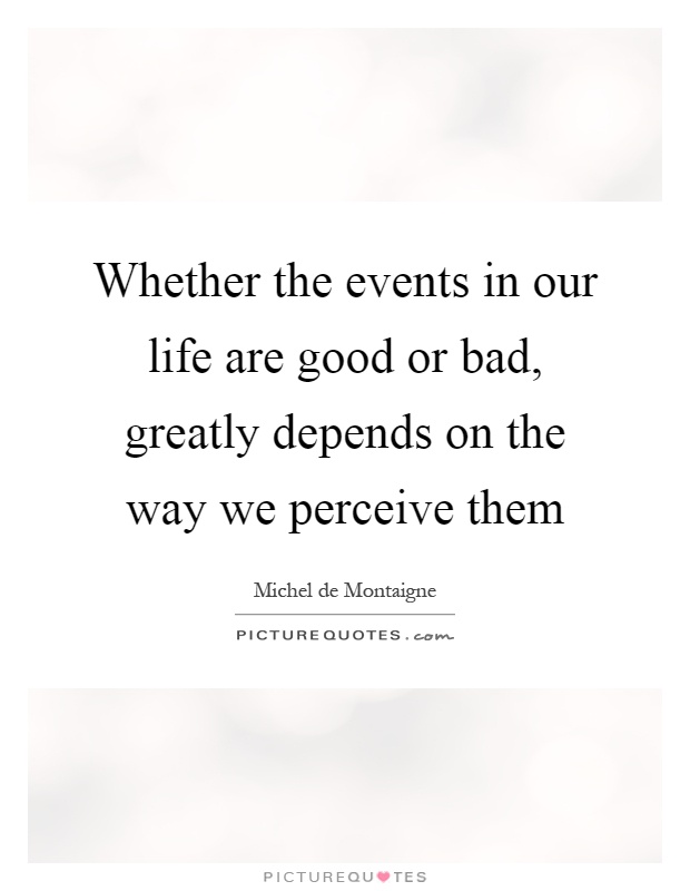 Whether the events in our life are good or bad, greatly depends on the way we perceive them Picture Quote #1
