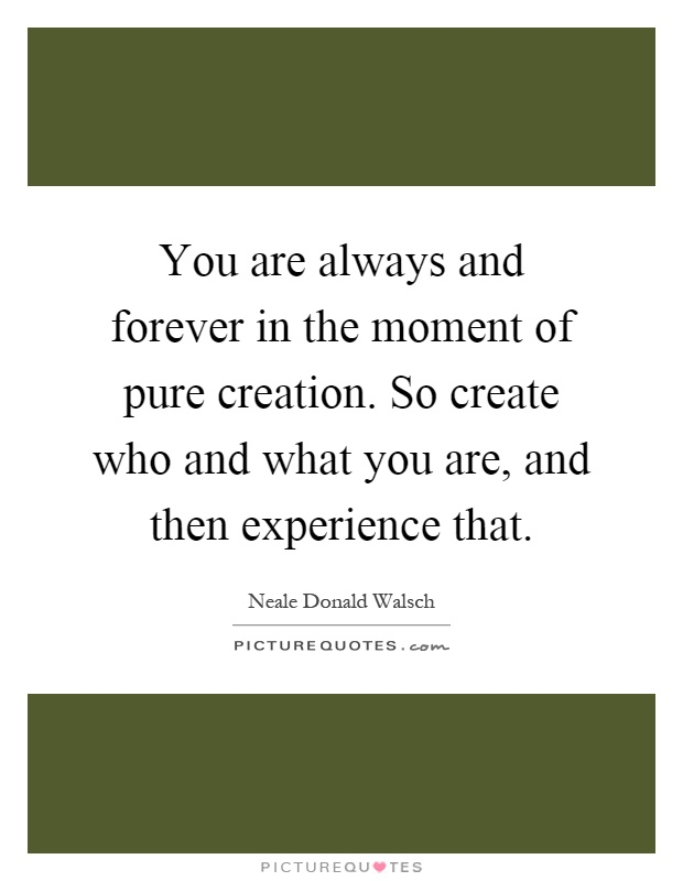 You are always and forever in the moment of pure creation. So create who and what you are, and then experience that Picture Quote #1