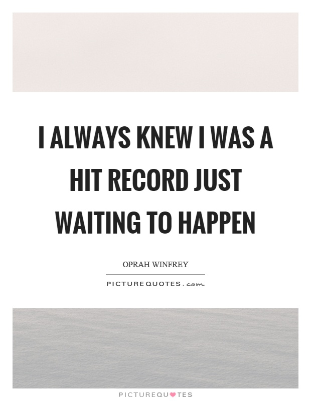 I always knew I was a hit record just waiting to happen Picture Quote #1