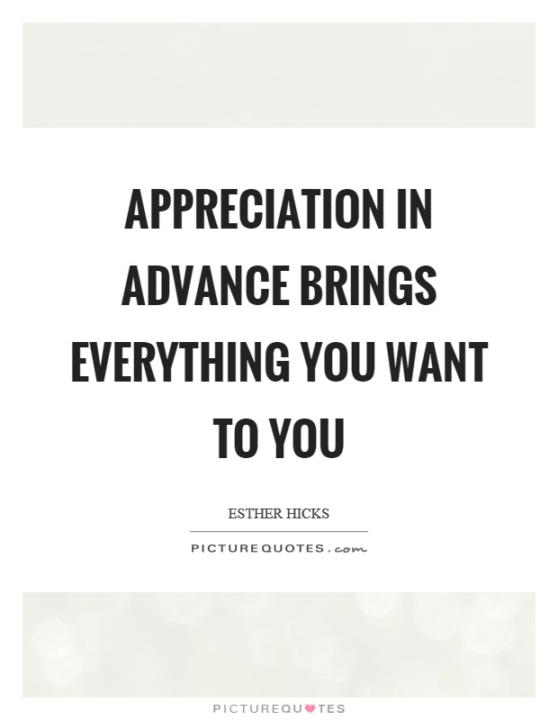 Appreciation in advance brings everything you want to you Picture Quote #1