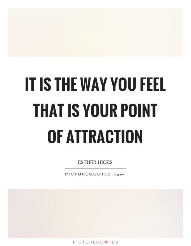 It is the way you feel that is your point of attraction Picture Quote #1