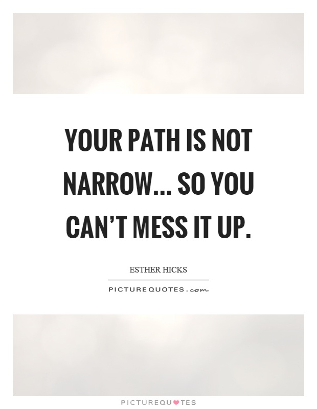 Your path is not narrow... so you can't mess it up Picture Quote #1