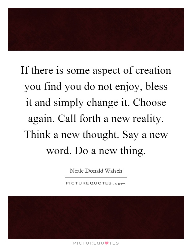 If there is some aspect of creation you find you do not enjoy, bless it and simply change it. Choose again. Call forth a new reality. Think a new thought. Say a new word. Do a new thing Picture Quote #1
