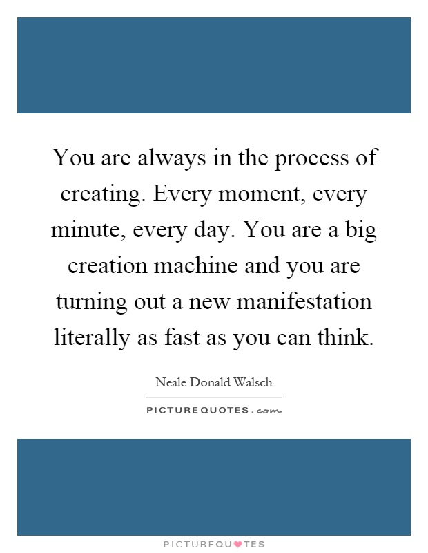 You are always in the process of creating. Every moment, every minute, every day. You are a big creation machine and you are turning out a new manifestation literally as fast as you can think Picture Quote #1