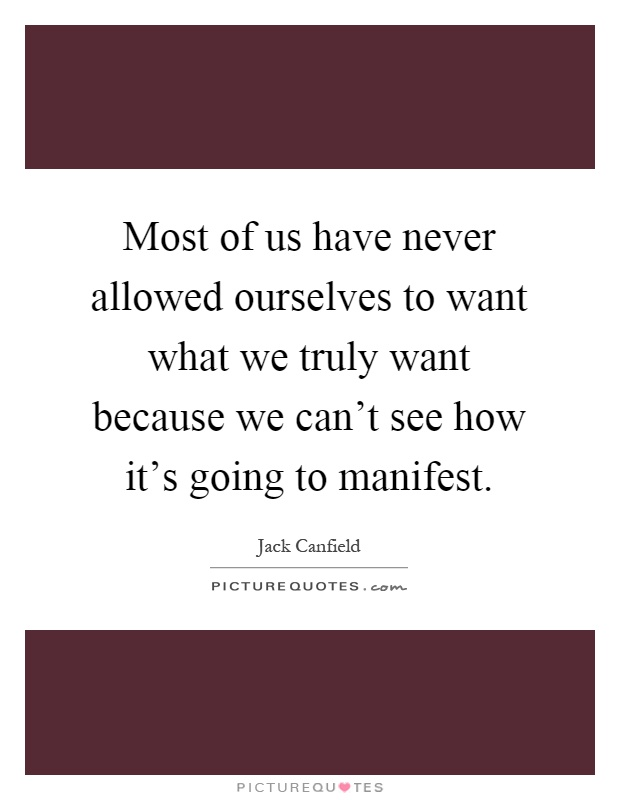 Most of us have never allowed ourselves to want what we truly want because we can't see how it's going to manifest Picture Quote #1