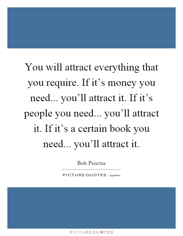 You will attract everything that you require. If it's money you need... you'll attract it. If it's people you need... you'll attract it. If it's a certain book you need... you'll attract it Picture Quote #1