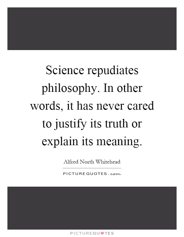 Science repudiates philosophy. In other words, it has never cared to justify its truth or explain its meaning Picture Quote #1