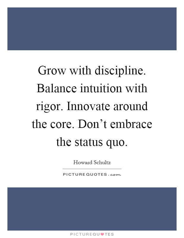 Grow with discipline. Balance intuition with rigor. Innovate around the core. Don't embrace the status quo Picture Quote #1