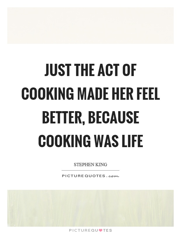 Just the act of cooking made her feel better, because cooking was life Picture Quote #1