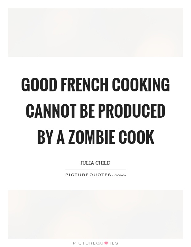 Good french cooking cannot be produced by a zombie cook Picture Quote #1