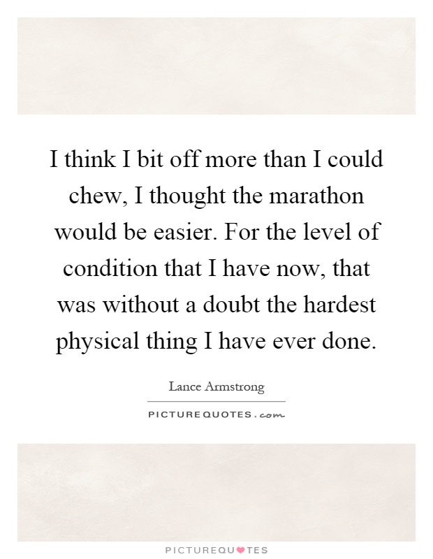 I think I bit off more than I could chew, I thought the marathon would be easier. For the level of condition that I have now, that was without a doubt the hardest physical thing I have ever done Picture Quote #1