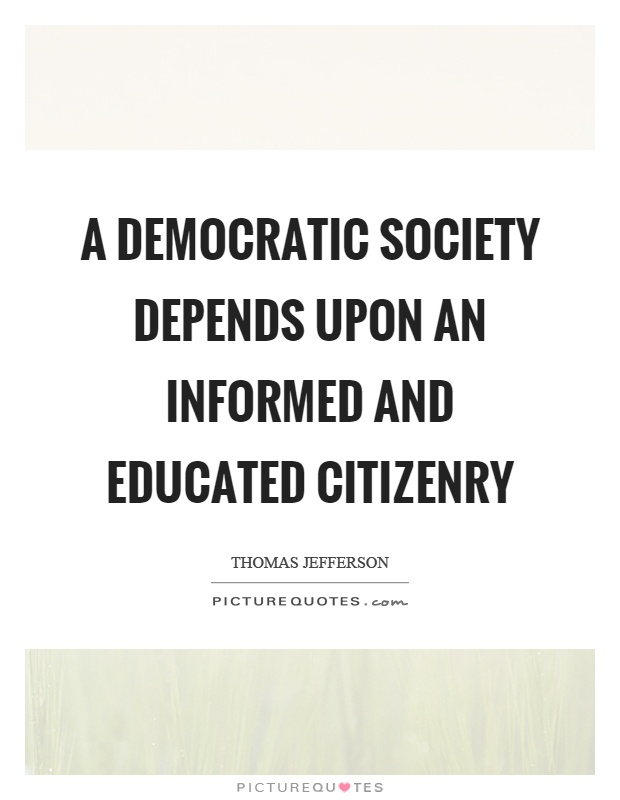 A democratic society depends upon an informed and educated citizenry Picture Quote #1
