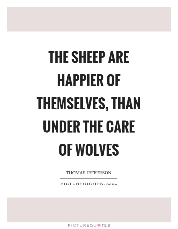 The sheep are happier of themselves, than under the care of wolves Picture Quote #1