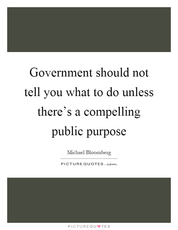 Government should not tell you what to do unless there's a compelling public purpose Picture Quote #1