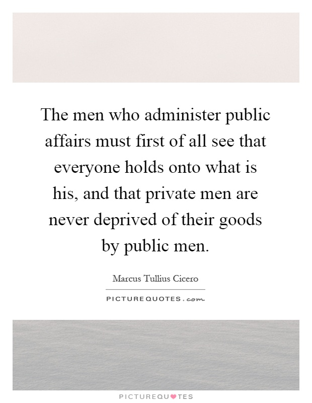 The men who administer public affairs must first of all see that everyone holds onto what is his, and that private men are never deprived of their goods by public men Picture Quote #1
